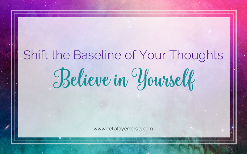 Shift the Baseline of your Thoughts- Believe in Yourself! by Celia Faye Meisel