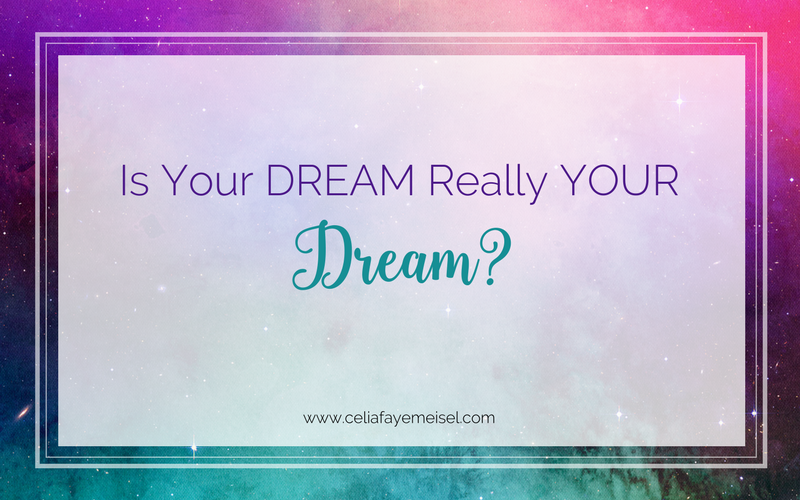 Is your DREAM really YOUR dream? by Celia Faye Meisel