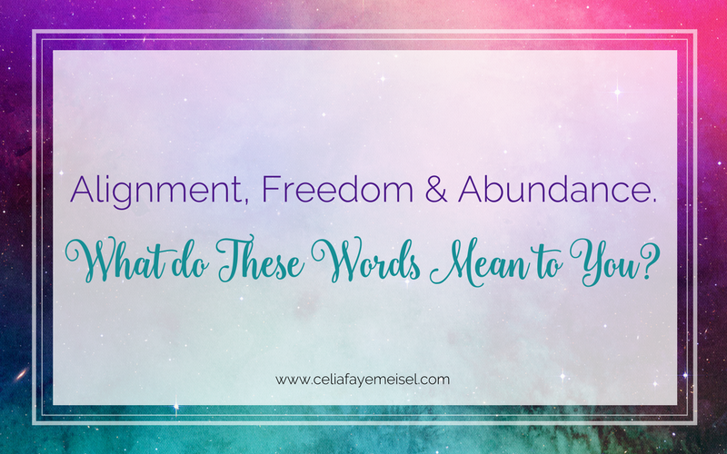 Alignment, Freedom and Abundance --- what do these words mean to you? by Celia Faye Meisel