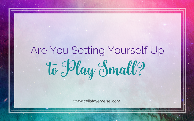 Are you setting yourself up to play small? by Celia Faye Meisel