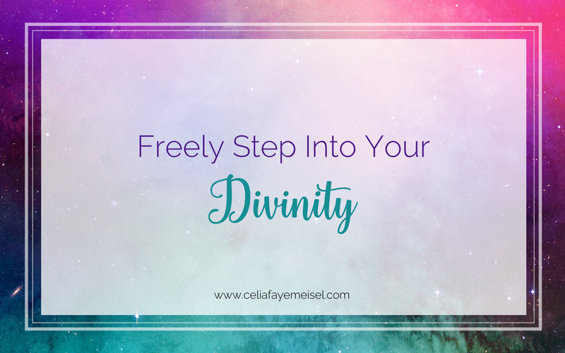Freely Step into Your Divinity by Celia Faye Meisel