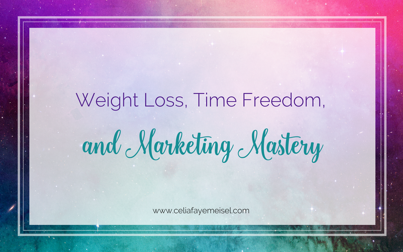 Weight loss, time freedom, and marketing mastery blog post by Celia Faye Meisel