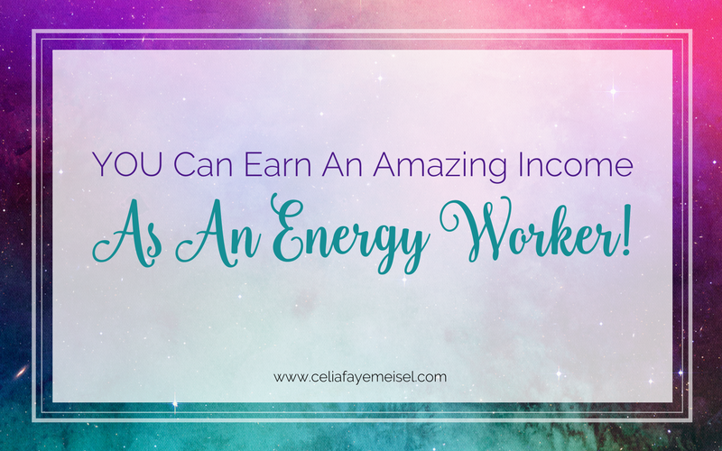 YOU Can Earn An Amazing Income as An Energy Worker Blog Post by Celia Faye Meisel