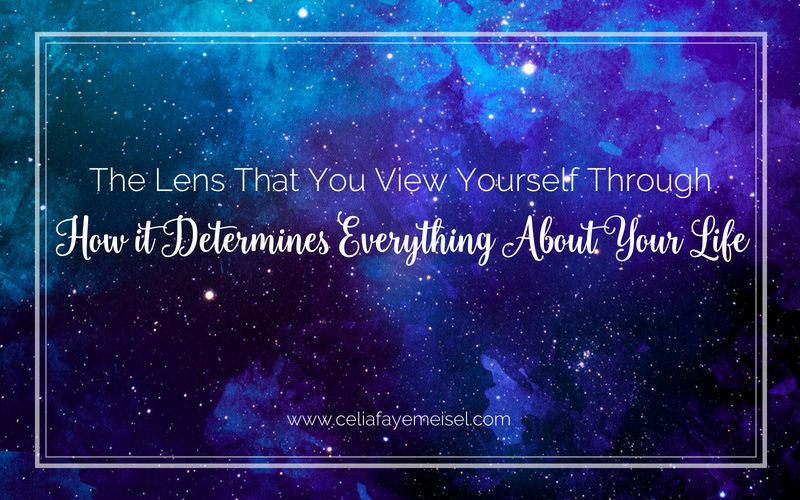The Lens that You View Yourself Through, How It Determines Everything About Your Life - Blog Post By Celia Faye Meisel