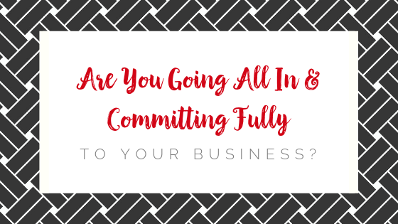 Your Willingness to Go All In & Commit Fully to Your Business Will Lead to the Results You've Been Looking For