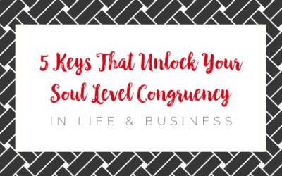 5 Keys that Unlock Your Soul level Congruency in Life & Business