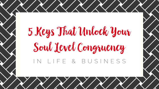 5 Keys that Unlock Your Soul level Congruency in Life & Business