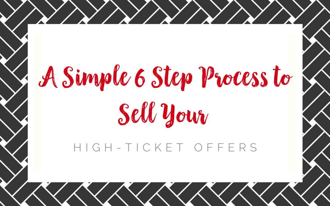 A Simple 6 Step Process to Sell Your High-Ticket Offers