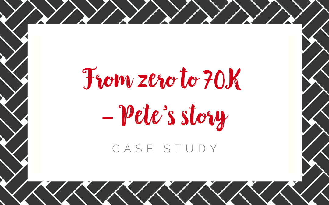 From zero to 70K – Pete's story