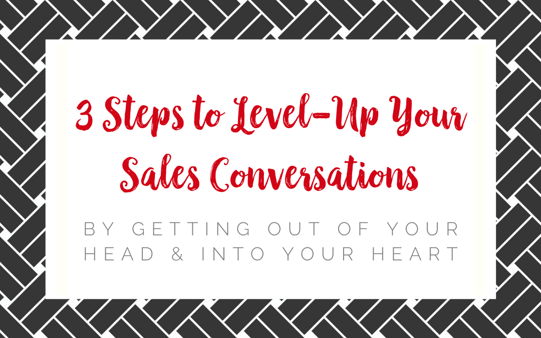 3 Steps to Level-Up Your Sales Conversations By Getting Out of Your Head & Into Your Heart