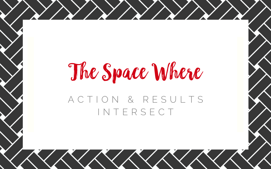 The Space Where Action & Results Intersect