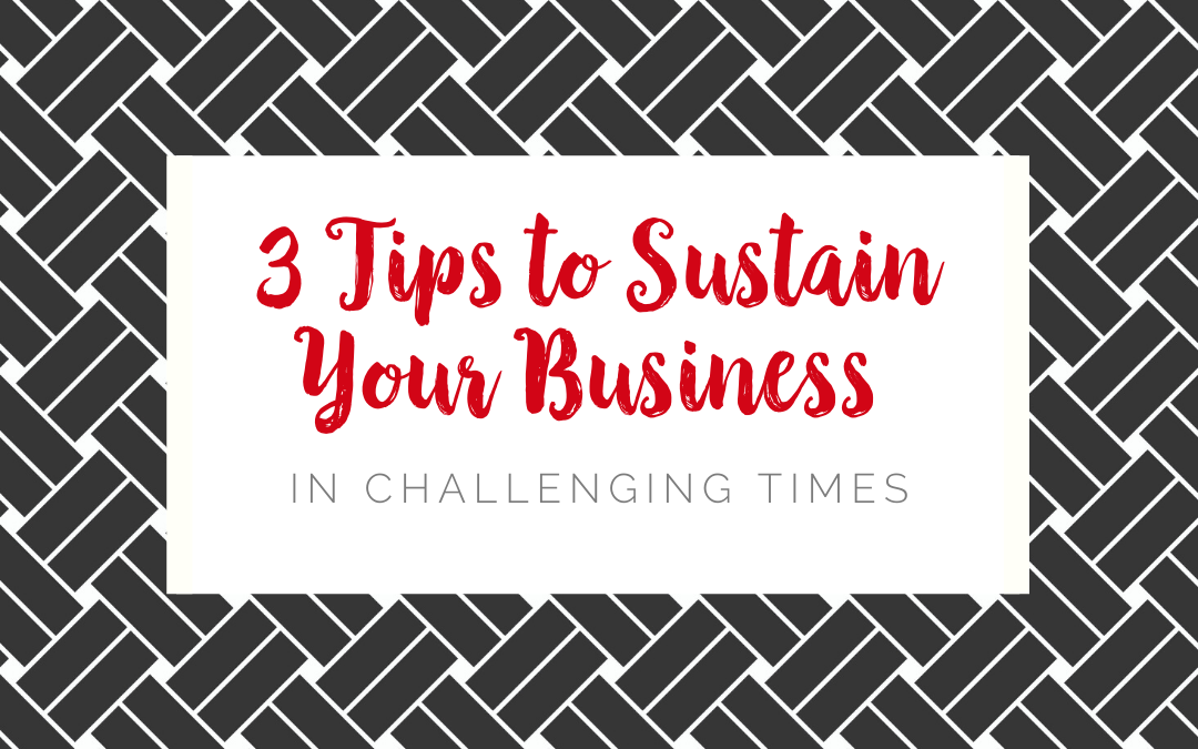 3 Tips to Sustain Your Business in Challenging Times