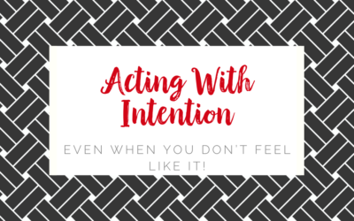 Acting With Intention Even When You Don't Feel Like It!