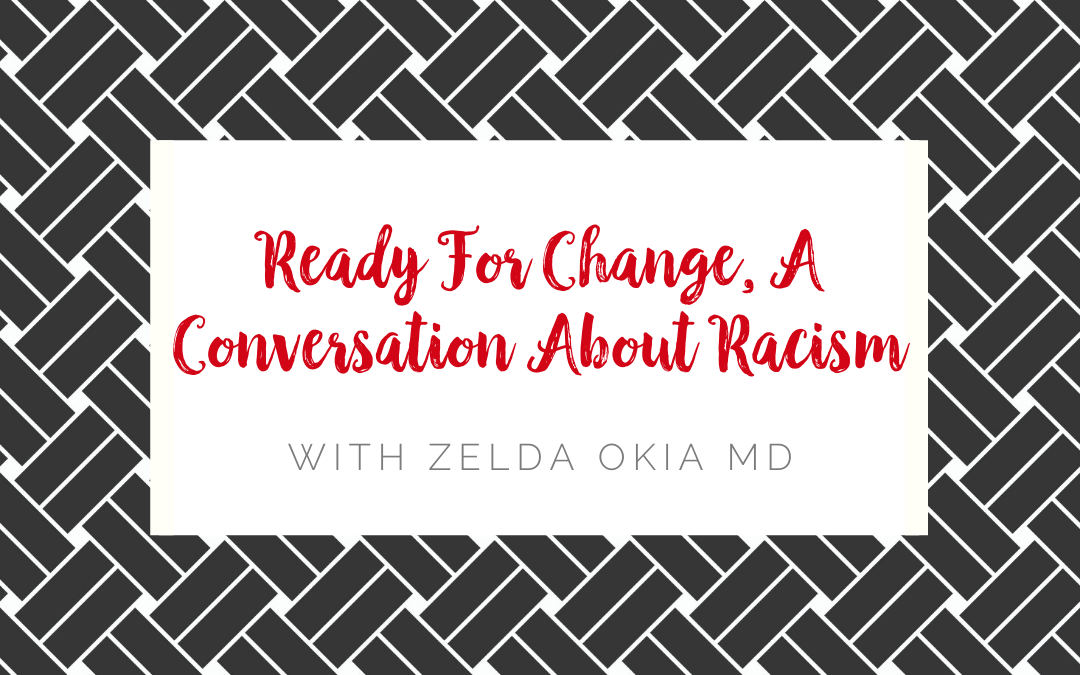 Ready For Change, A Conversation About Racism  With Zelda Okia MD